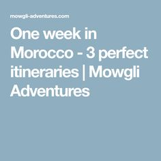 One week in Morocco - 3 perfect itineraries | Mowgli Adventures