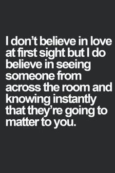 I don't believe in love at first sight, but I do believe in seeing someone from across the room and knowing instantly that they're going to matter to you