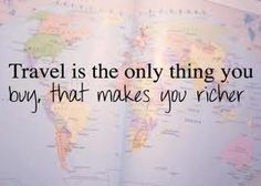 travel is the only thing that you buy, that makes you richer.