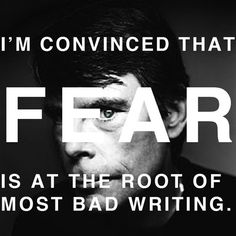 """""""I'm convinced that fear is at the root of most bad writing."""""""