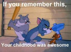 Tom & Jerry (still one of my all time fave cartoons), so hilarious, cartoons these days are lame