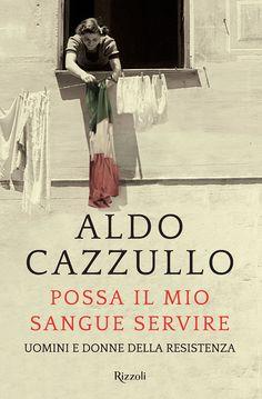"""""""Possa il mio sangue servire. Uomini e donne della Resistenza"""" Aldo Cazzullo (Rizzoli)"""