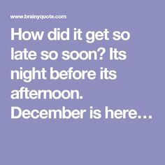 How did it get so late so soon? Its night before its afternoon. December is here…