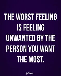 """""""The worst feeling is feeling unwanted by the person you want the most."""""""