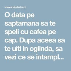O data pe saptamana sa te speli cu cafea pe cap. Dupa aceea sa te uiti in oglinda, sa vezi ce se intampla cu firele albe. Functioneaza, nu-i asa? - dr. Andrei Laslău Health And Nutrition, Health Tips, Health Fitness, Loving Your Body, Alter, Good To Know, Natural Remedies, Hair Beauty, Hair Styles