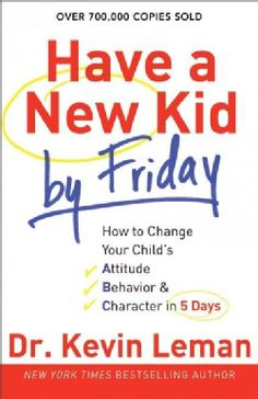 Have a New Kid by Friday: How to Change Your Child's Attitude, Behavior
