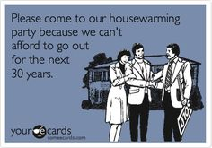 Please come to our housewarming party because we can't afford to go out for the next 30 years. Haha! true and funny!