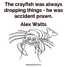 The crayfish was always dropping things - he was accident prawn. Alex Watts #quote