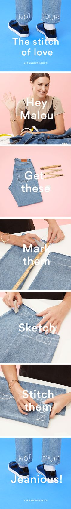 You will need: A ruler or tape measure  Chalk Embroidery cotton Jeans  Step 1: Mark them Choose where you'll embroider your jeans, then mark guide lines in chalk so it's straight and neat!  Step 2: Sketch With our guide lines in place we then carefully sketched out our statement.   Step 3: Stitch them Now you have your sketch, start stitching! Malou used a 'split stitch', but any stitch you want will do.  Step 3: Wear them! You so deserve a Hi-5! Now go wear those babes with pride! Jeanious!