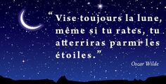 « Vise toujours la lune, même si tu rates, tu atterriras parmi les étoiles. » Oscar Wilde