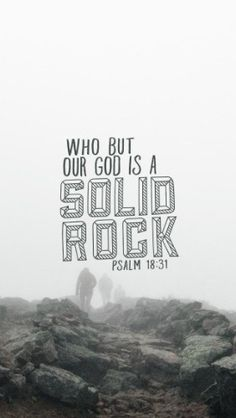 For who is God except the Lord? Who but our God is a solid rock? Ps 18:31 David had been through a lot. Some of it was his own doing, and other things because, well, life happens. Rejection, betrayal, conflict, love, lust, death, division, leadership, victory, murder, family, repentance, hope, peace, challenge – God proved constant and consistent through it all. A rock on which he could stand and draw strength from. Immovable and unshakable. ~CLICK THE IMAGE TO KEEP READING~