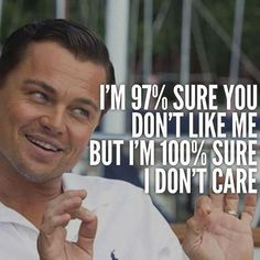"Sorry I'm not sorry. | 'I'm 97% sure you don't like me, but I'm 100% sure I don't care."" -Unknown"