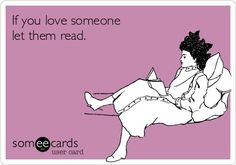 If you love someone, let them read. :)