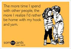 """The more time I spend with other people, the more I realize I'd rather be home with my hook and yarn."""