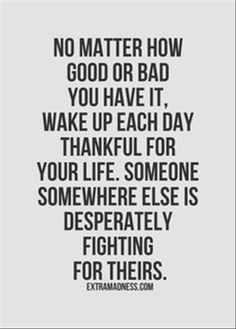 Watching a person I love dearly fight for her life has put this in perspective in a huge way. It's true. Embrace and appreciate every moment you are alive & healthy!