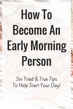 How to Become an Early Morning Person, How to become a morning person, tips and tricks to becoming a morning person, tips on waking up early, how to workout in the morning, how to get up earlier, ways to make getting up easier, life hacks