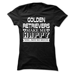 Golden Retrievers make me Happy, You not so much - Limited Edition