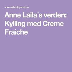 Anne Laila´s verden: Kylling med Creme Fraiche Creme Fraiche, Food And Drink, Sour Cream