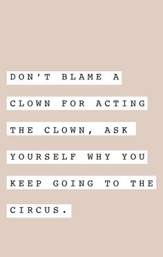 blame a clown for acting like a clown, ask yourself why you keep going to the circus. Quotable Quotes, Wisdom Quotes, Quotes To Live By, Keep Going Quotes, Keep On Going, Positive Quotes, Motivational Quotes, Funny Quotes, Inspirational Quotes