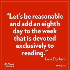 """Let's be reasonable and add an eight day to the week that is devoted exclusively to reading."" Lena Dunham... Ugh.. Despise this girl but the quote is pretty accurate."