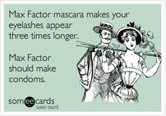 Max Factor mascara makes your eyelashes appear three times longer. Max Factor should make condoms.