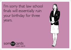 I'm sorry that law school finals will essentially ruin your birthday for three years.