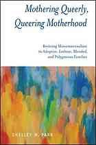 Mothering queerly, queering motherhood : resisting monomaternalism in adoptive, lesbian, blended, and polygamous families