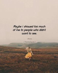 Maybe i showed too much of me to people who didn't want to see. . . #thelatestquote #quotes