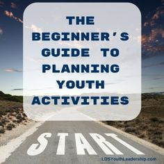The Beginner's Guide to Planning Youth Activities - LDS Youth Leadership