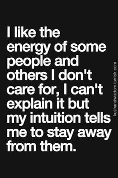 so true...if u sense that bad energy, stay away!!