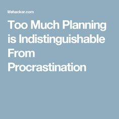 Too Much Planning is Indistinguishable From Procrastination