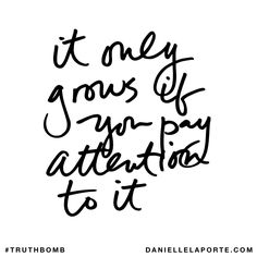 It only grows if you pay attention to it. Subscribe: DanielleLaPorte.com #Truthbomb #Words #Quotes
