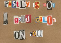 Handmade ransom card--pastey is not a good color on you
