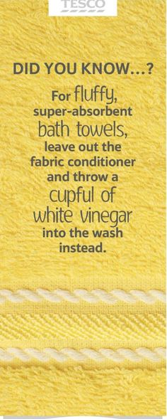 Already in the habit of adding vinegar! For fluffy, absorbent bath towels, leave out the fabric conditioner and add a cup of white vinegar to the washing machine instead.
