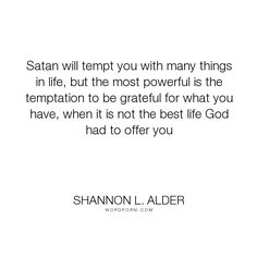 "Shannon L. Alder - ""Satan will tempt you with many things in life, but the most powerful is the temptation..."". fear, mistakes, marriage, freedom, decisions, satan, low-self-esteem, settling, jobs, misunderstandings, scared, inaction, turning-points, roads, careers, best-life, false-gratitude, tempt"