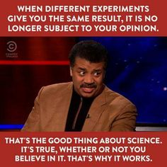The good thing about science, it's true whether or not you believe in it. That's why it works. From Neil deGrasse Tyson Science Guy, Science And Nature, Science Quotes, Question Everything, Political Satire, Carl Sagan, Scientific Method, Comedy, Believe