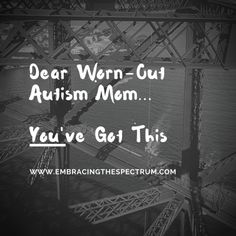 Dear Worn Out Autism Mom...You've Got This
