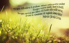 """""""Bisogna diffondere il profumo chiuso nelle nostre anime Bisogna essere canto, luce e bontà. Bisogna aprirsi per intero di fronte alla notte nera, perché ci riempiamo di rugiada immortale!"""" Federico García Lorca #FedericoGarcíaLorca, #poesia, #italiano,"""
