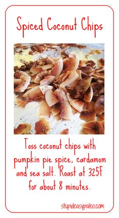 """Super tasty snack: I tossed unsweetened coconut """"chips"""" with cardamom, pumpkin pie spice and a sprinkle of sea salt.   Roast for about 8 minutes in a 325F oven!   stupideasypaleo.com"""