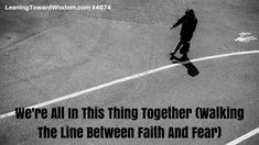 We're All In This Thing Together (Walking The Line Between Faith And Fear) - LEANING TOWARD WISDOM Podcast Episode 4074