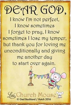 ❤❤❤ Dear God, I know I'm not perfect, I know sometimes I forget to pray, I know sometimes I lose my temper, but thank you for loving me unconditionally and giving me another day to start over again.Little Church Mouse 14 April 2016 ❤❤❤ Prayer Verses, Prayer Quotes, My Prayer, Spiritual Quotes, Faith Quotes, Bible Quotes, Bible Verses, Scriptures, Thank You For Loving Me