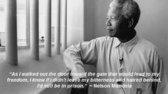 """""""As I walked out the door toward the gate that would lead to my freedom, I knew if I didn't leave my bitterness and hatred behind, I'd still be in prison."""" ~ Nelson Mandela"""