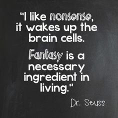 I like nonsense, it wakes up the brain cells. Fantasy is a necessary ingredient in living. ~Dr. Seuss