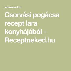 Csorvási pogácsa recept lara konyhájából - Receptneked.hu