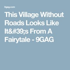This Village Without Roads Looks Like It's From A Fairytale - 9GAG
