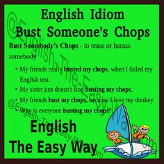 Do you get upset when ________? 1. teases you 2. busts your chops 3. both http://english-the-easy-way.com/Idioms/Idioms_Page.html #EnglishIdiom