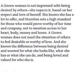 A Grown Woman is not impressed with being desired by others - she expects it, based on her respect and love of herself. She knows she has a lot to offer, and therefore sets a high standard for those who would prove worthy of her time and company, not to mention access to her heart, body, money and home. A Grown Woman does not need the attention of others to feel desirable or worthy of love. And she knows the difference between being desired and wanted for what she looks like, what she has or…