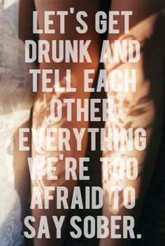 Let's get drunk : we're to afraid to say sober : quotes and sayings Lets Get Drunk, Getting Drunk, Lets Do It, Let It Be, Great Quotes, Quotes To Live By, Me Quotes, Funny Quotes, Inspirational Quotes