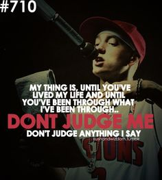 My thing is, until you've lived my life and until you've been what I've been through.. Don't judge me, don't judge anything I say. -Eminem