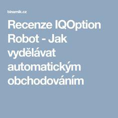 Recenze IQOption Robot - Jak vydělávat automatickým obchodováním Robot, Robots